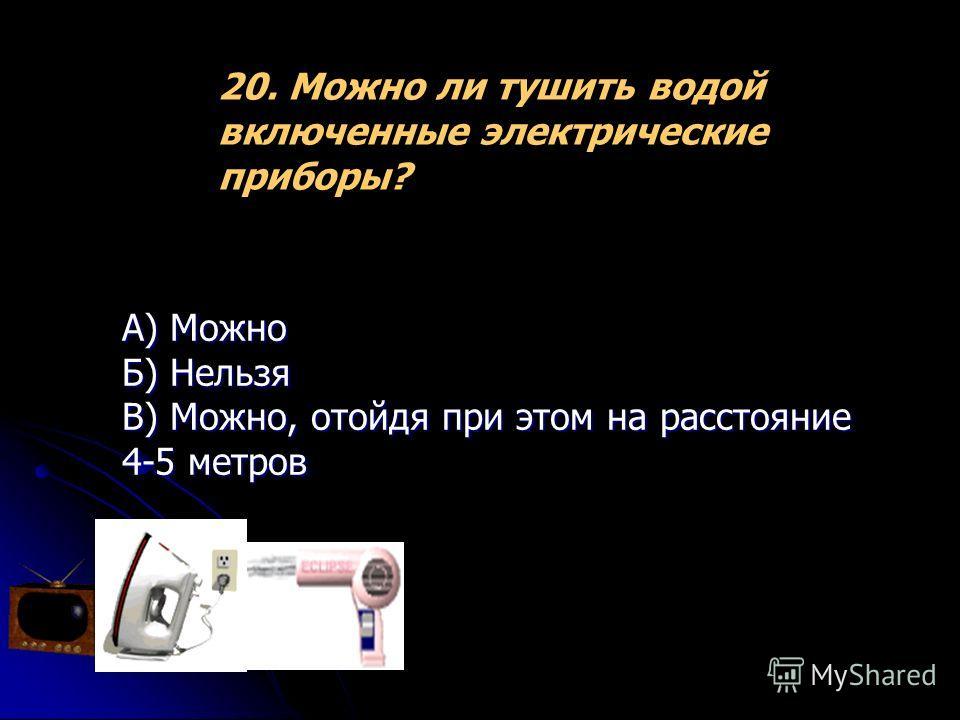 20. Можно ли тушить водой включенные электрические приборы? А) Можно Б) Нельзя В) Можно, отойдя при этом на расстояние 4-5 метров