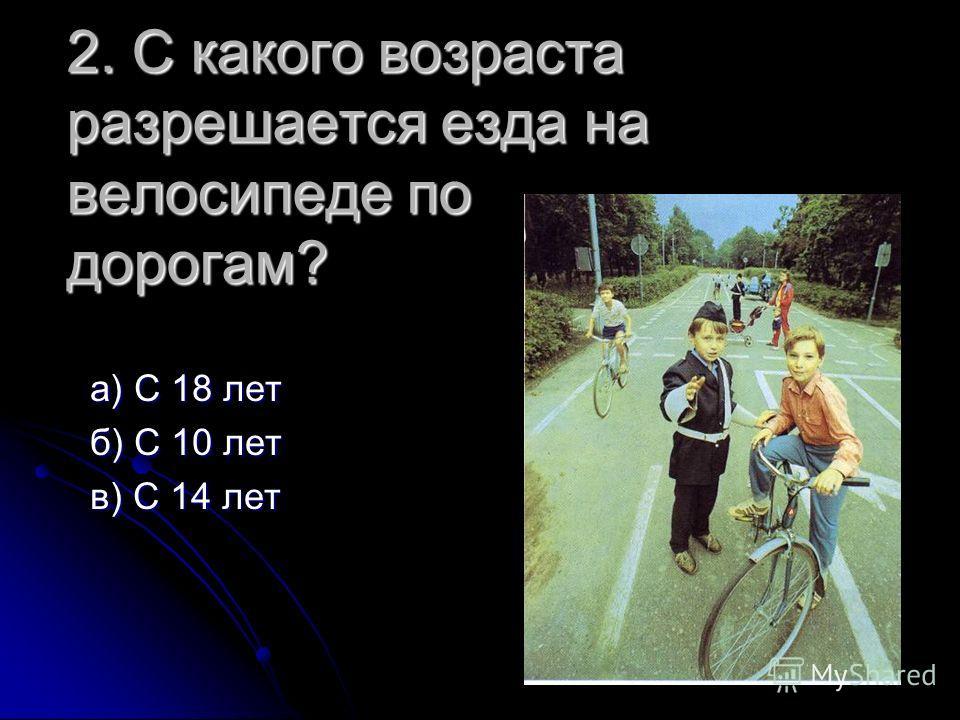 2. С какого возраста разрешается езда на велосипеде по дорогам? а) С 18 лет а) С 18 лет б) С 10 лет б) С 10 лет в) С 14 лет в) С 14 лет