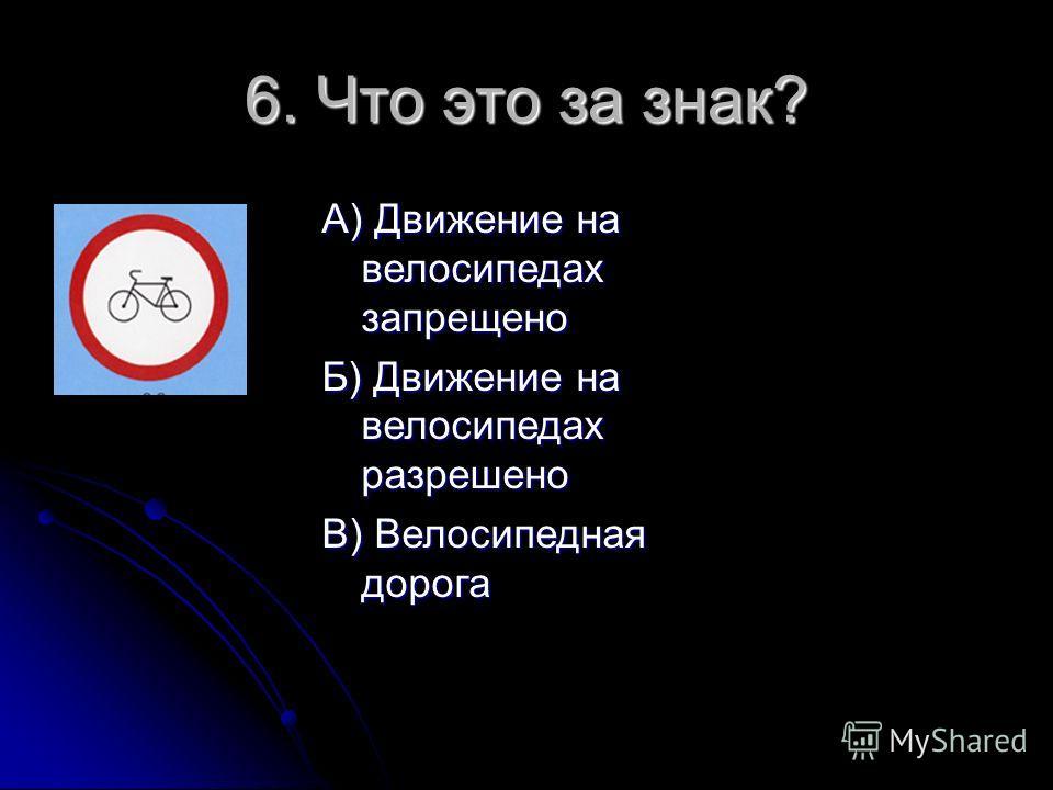 6. Что это за знак? А) Движение на велосипедах запрещено Б) Движение на велосипедах разрешено В) Велосипедная дорога