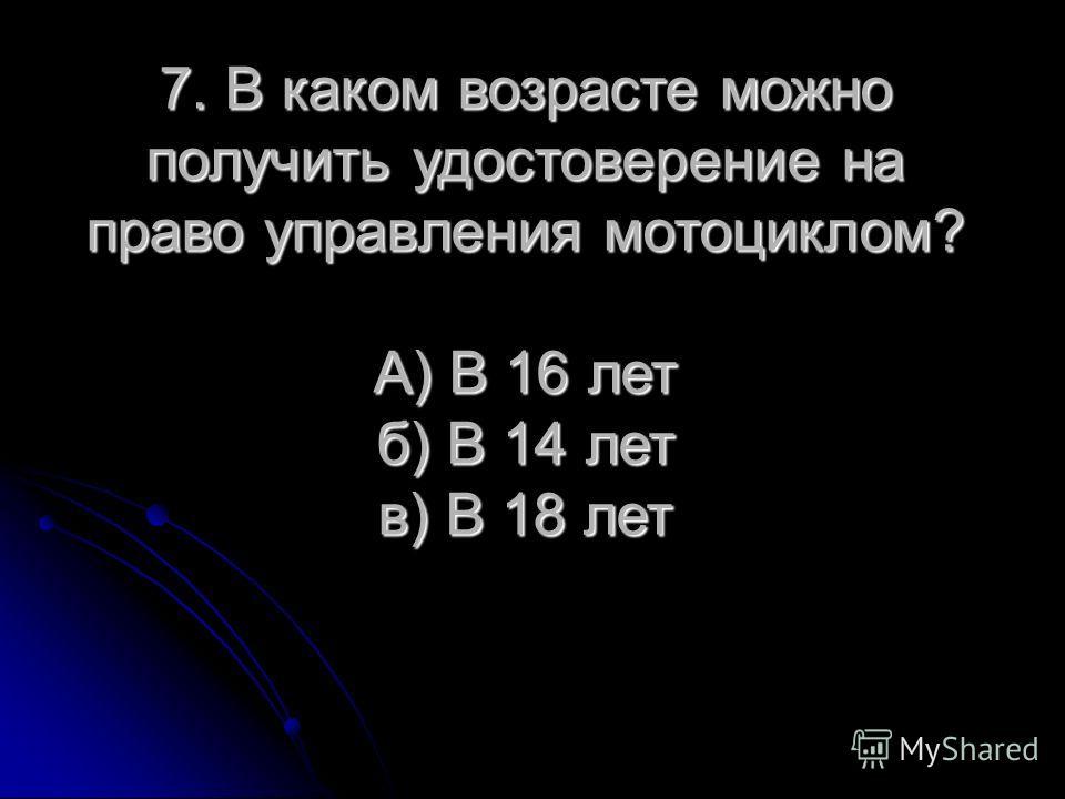 7. В каком возрасте можно получить удостоверение на право управления мотоциклом? А) В 16 лет б) В 14 лет в) В 18 лет