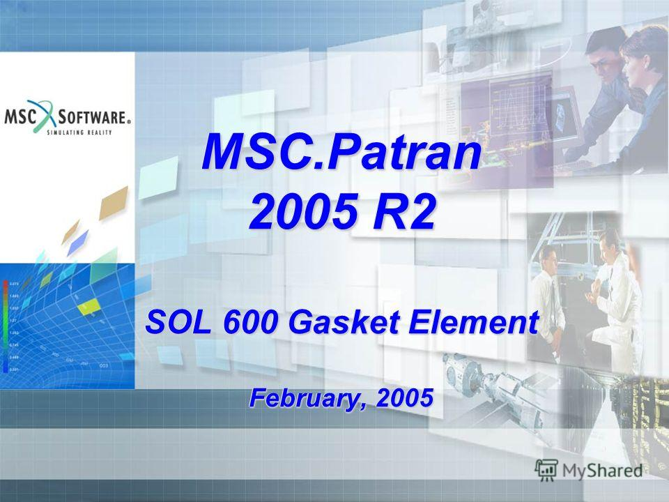 MSC.Patran 2005 R2 SOL 600 Gasket Element February, 2005