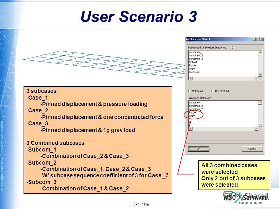 S1-109 User Scenario 3 3 subcases -Case_1 -Pinned displacement & pressure loading -Case_2 -Pinned displacement & one concentrated force -Case_3 -Pinned displacement & 1g grav load 3 Combined subcases -Subcom_1 -Combination of Case_2 & Case_3 -Subcom_