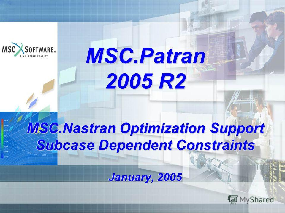 MSC.Patran 2005 R2 MSC.Nastran Optimization Support Subcase Dependent Constraints January, 2005