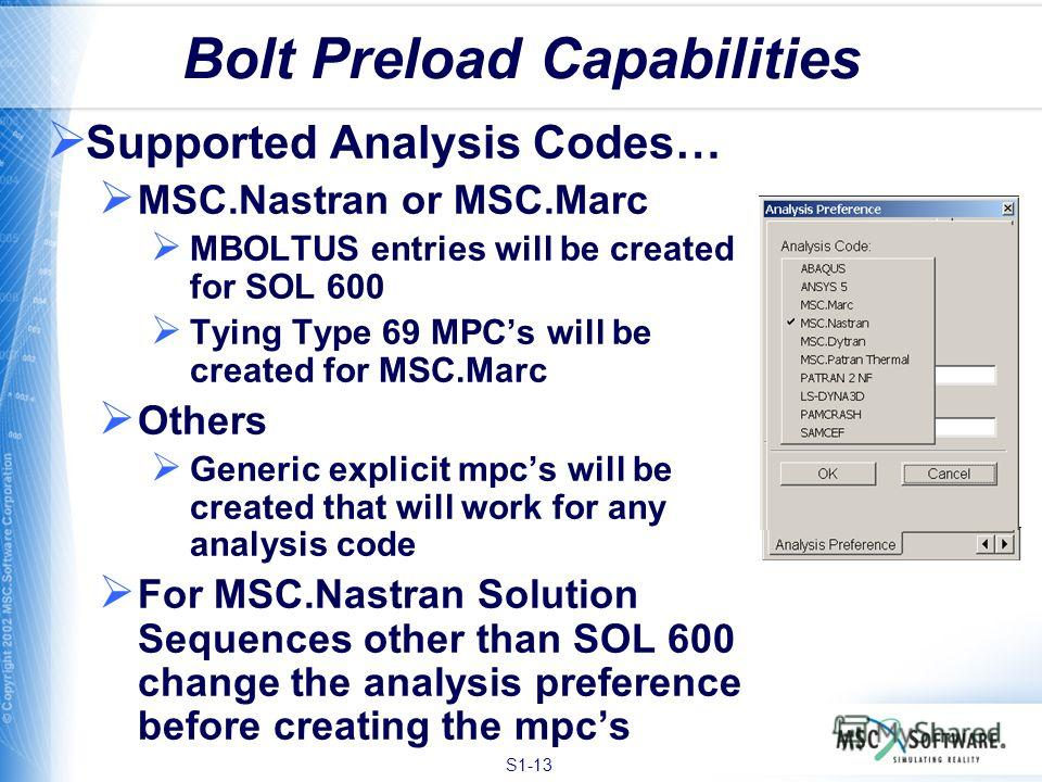 S1-13 Bolt Preload Capabilities Supported Analysis Codes… MSC.Nastran or MSC.Marc MBOLTUS entries will be created for SOL 600 Tying Type 69 MPCs will be created for MSC.Marc Others Generic explicit mpcs will be created that will work for any analysis