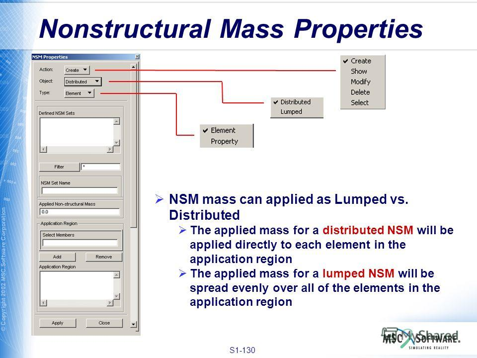 S1-130 Nonstructural Mass Properties NSM mass can applied as Lumped vs. Distributed The applied mass for a distributed NSM will be applied directly to each element in the application region The applied mass for a lumped NSM will be spread evenly over
