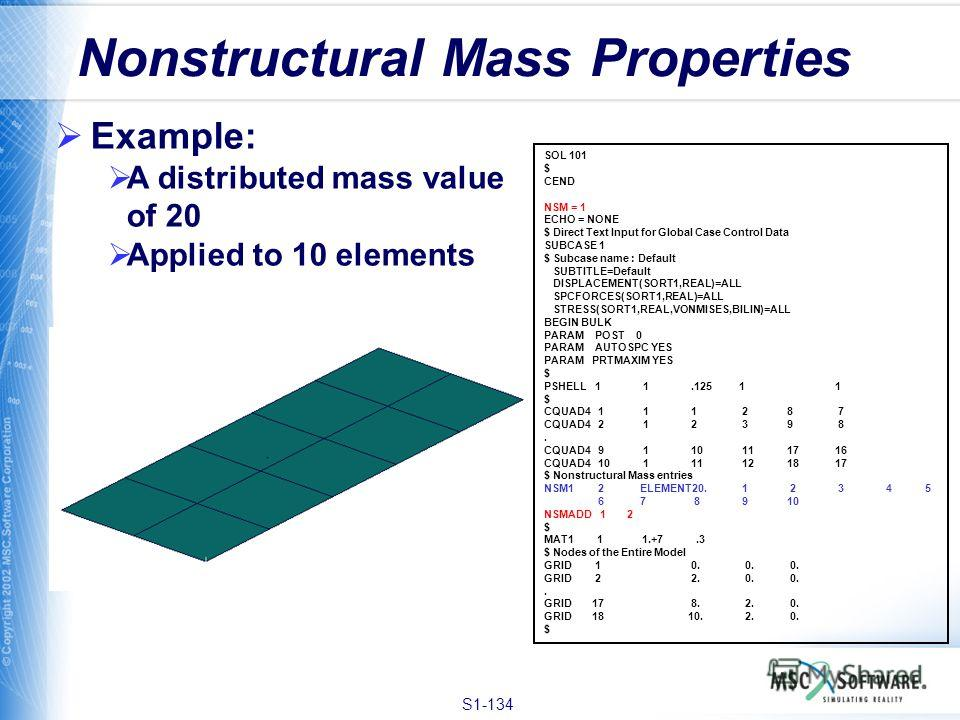 S1-134 Nonstructural Mass Properties Example: A distributed mass value of 20 Applied to 10 elements SOL 101 $ CEND NSM = 1 ECHO = NONE $ Direct Text Input for Global Case Control Data SUBCASE 1 $ Subcase name : Default SUBTITLE=Default DISPLACEMENT(S