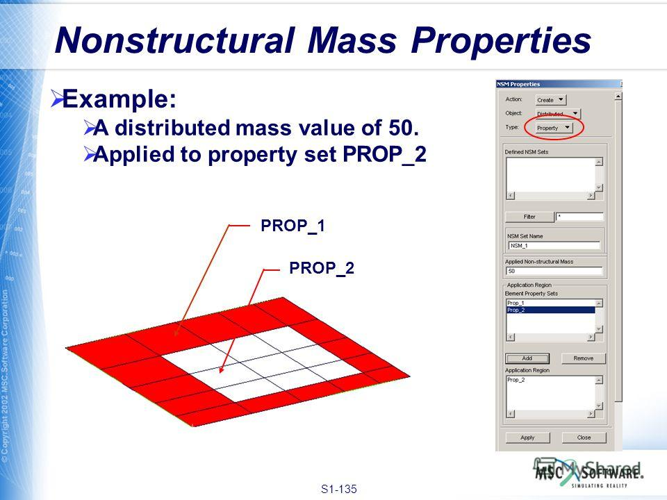 S1-135 Nonstructural Mass Properties Example: A distributed mass value of 50. Applied to property set PROP_2 PROP_1 PROP_2