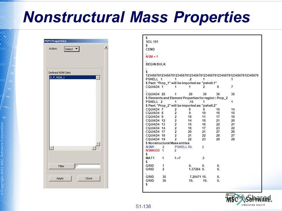 S1-136 Nonstructural Mass Properties $ SOL 101 $ CEND. NSM = 1. BEGIN BULK. $ 1234567812345678123456781234567812345678123456781234567812345678 PSHELL 1 1.2 1 1 $ Pset:
