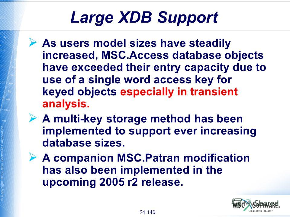 S1-146 As users model sizes have steadily increased, MSC.Access database objects have exceeded their entry capacity due to use of a single word access key for keyed objects especially in transient analysis. A multi-key storage method has been impleme