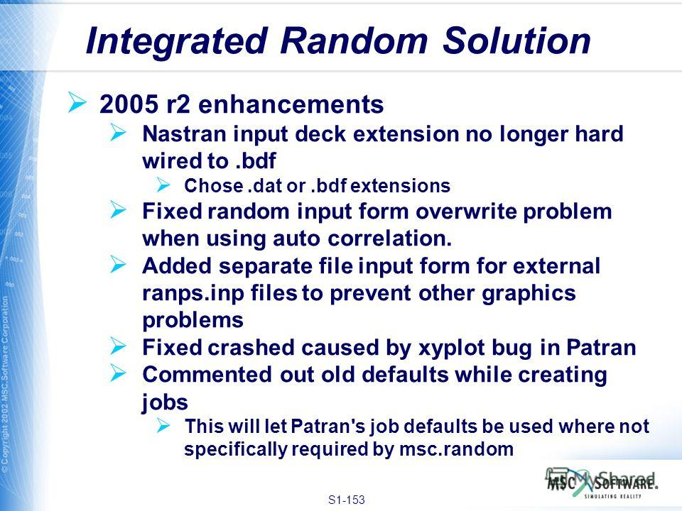 S1-153 2005 r2 enhancements Nastran input deck extension no longer hard wired to.bdf Chose.dat or.bdf extensions Fixed random input form overwrite problem when using auto correlation. Added separate file input form for external ranps.inp files to pre