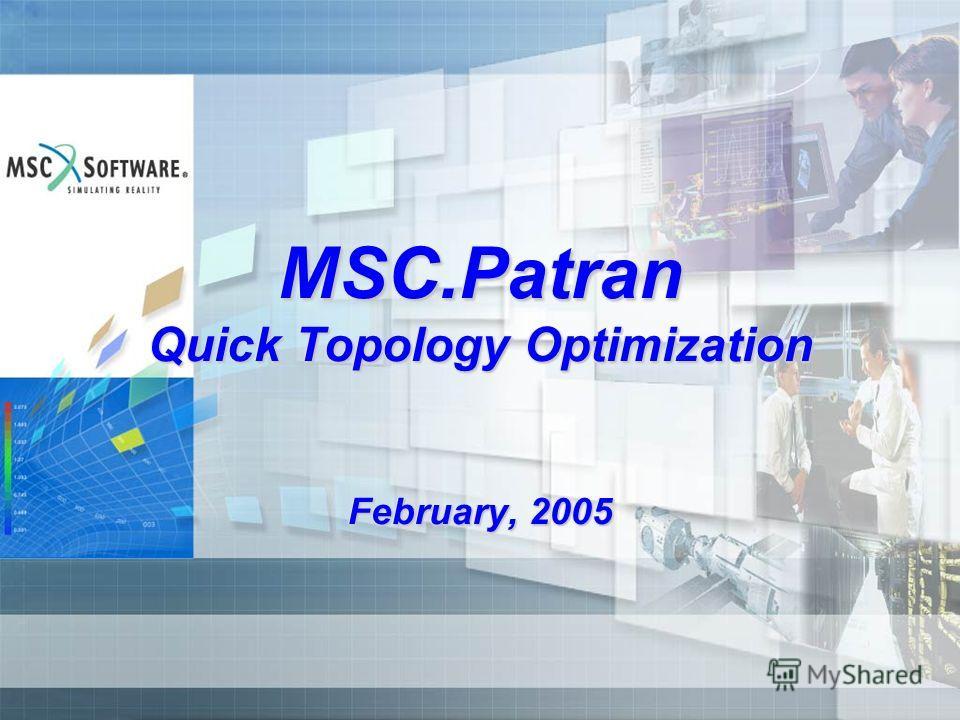 MSC.Patran Quick Topology Optimization February, 2005