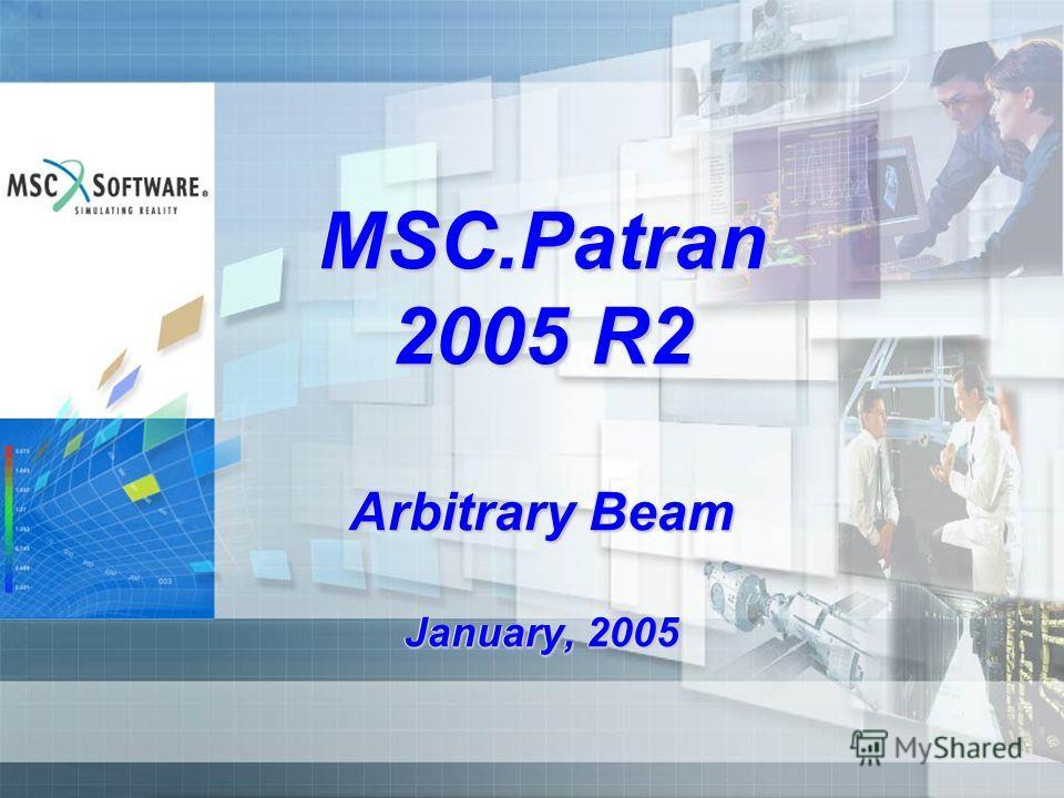 MSC.Patran 2005 R2 Arbitrary Beam January, 2005