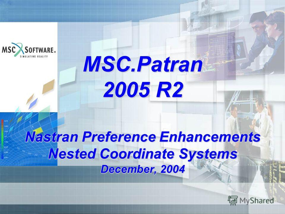 MSC.Patran 2005 R2 Nastran Preference Enhancements Nested Coordinate Systems December, 2004