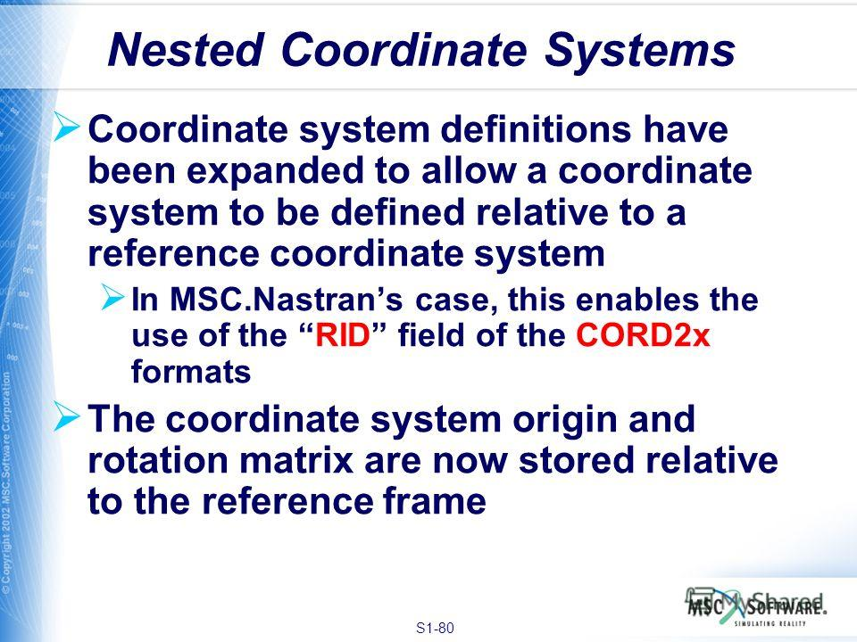 S1-80 Coordinate system definitions have been expanded to allow a coordinate system to be defined relative to a reference coordinate system In MSC.Nastrans case, this enables the use of the RID field of the CORD2x formats The coordinate system origin
