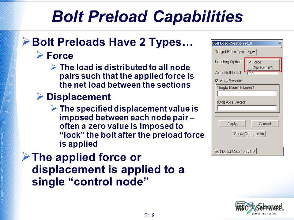 S1-9 Bolt Preload Capabilities Bolt Preloads Have 2 Types… Force The load is distributed to all node pairs such that the applied force is the net load between the sections Displacement The specified displacement value is imposed between each node pai