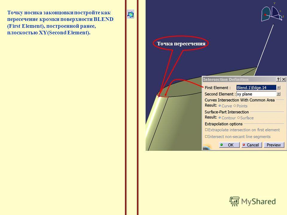 Точку носика законцовки постройте как пересечение кромки поверхности BLEND (First Element), построенной ранее, плоскостью XY(Second Element). Точка пересечения
