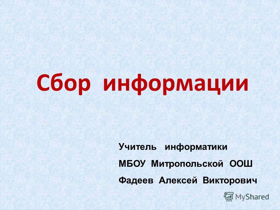 Сбор информации Учитель информатики МБОУ Митропольской ООШ Фадеев Алексей Викторович