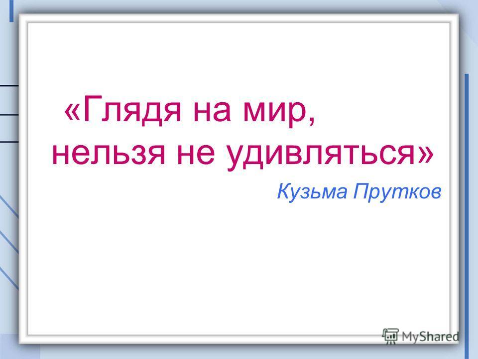 «Глядя на мир, нельзя не удивляться» Кузьма Прутков