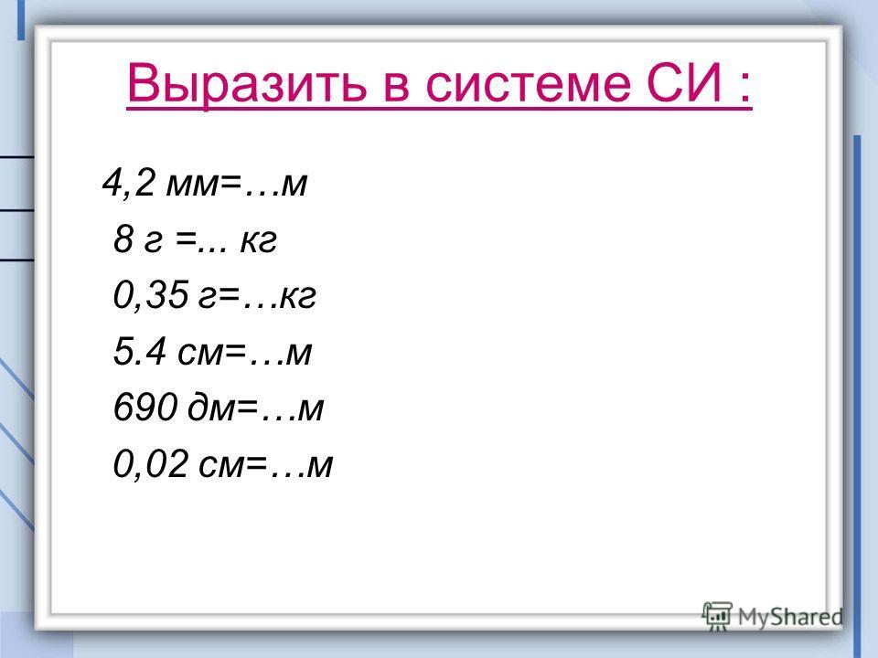 Выразить в системе СИ : 4,2 мм=…м 8 г =... кг 0,35 г=…кг 5.4 см=…м 690 дм=…м 0,02 см=…м