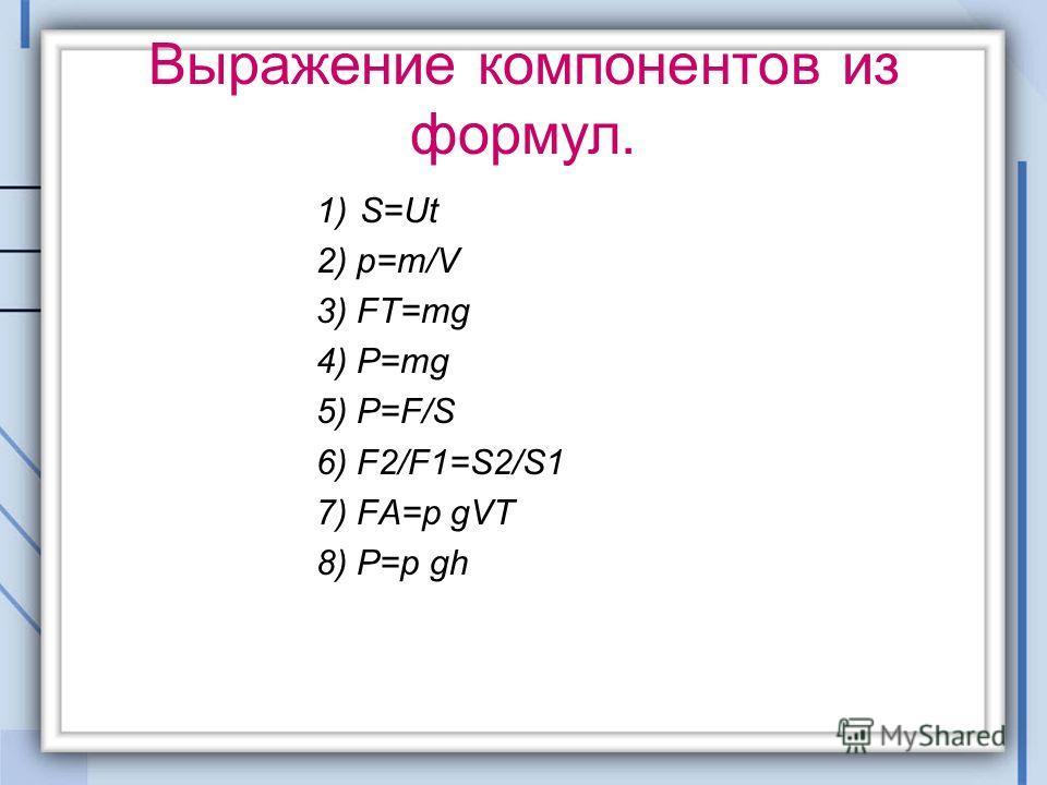 Выражение компонентов из формул. 1)S=Ut 2) p=m/V 3) FT=mg 4) P=mg 5) P=F/S 6) F2/F1=S2/S1 7) FA=p gVT 8) P=p gh