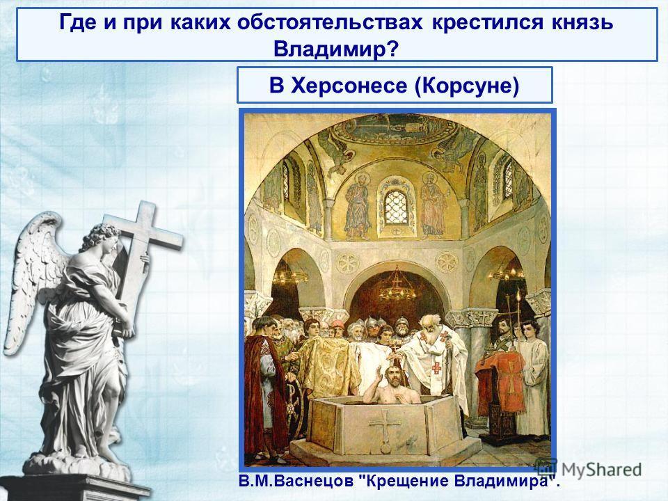 В.М.Васнецов Крещение Владимира. Где и при каких обстоятельствах крестился князь Владимир? В Херсонесе (Корсуне)