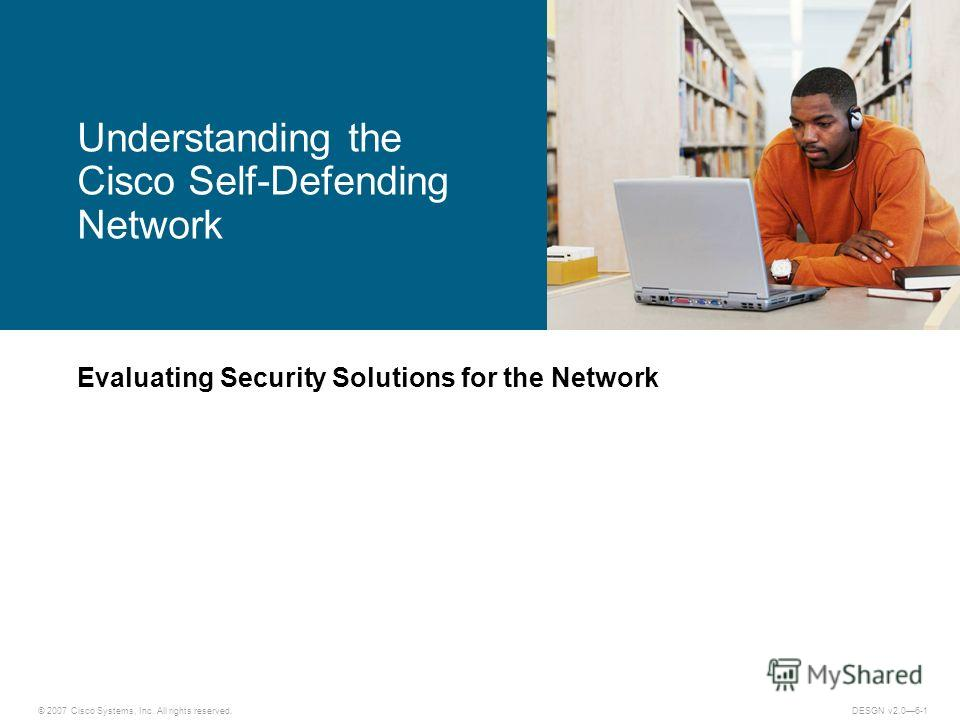 © 2007 Cisco Systems, Inc. All rights reserved.DESGN v2.06-1 Evaluating Security Solutions for the Network Understanding the Cisco Self-Defending Network