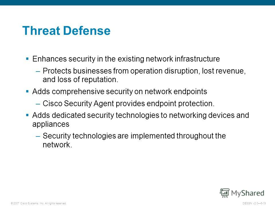 © 2007 Cisco Systems, Inc. All rights reserved.DESGN v2.06-19 Threat Defense Enhances security in the existing network infrastructure –Protects businesses from operation disruption, lost revenue, and loss of reputation. Adds comprehensive security on