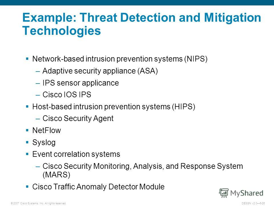 © 2007 Cisco Systems, Inc. All rights reserved.DESGN v2.06-26 Example: Threat Detection and Mitigation Technologies Network-based intrusion prevention systems (NIPS) –Adaptive security appliance (ASA) –IPS sensor applicance –Cisco IOS IPS Host-based