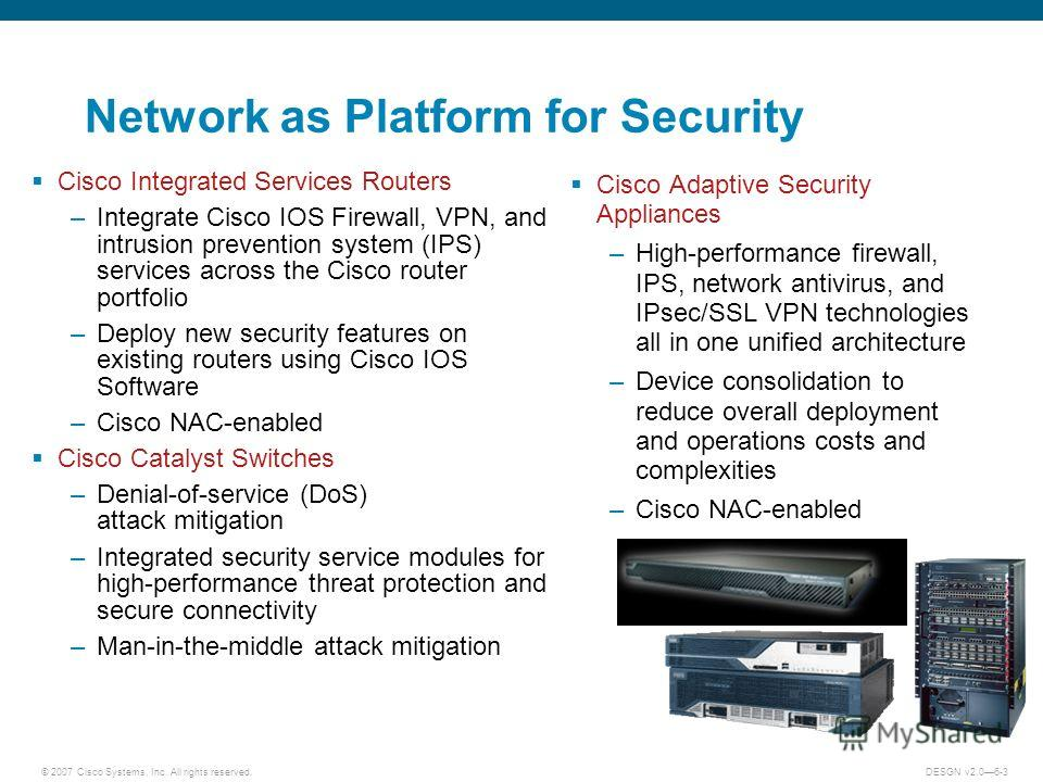 © 2007 Cisco Systems, Inc. All rights reserved.DESGN v2.06-3 Network as Platform for Security Cisco Integrated Services Routers –Integrate Cisco IOS Firewall, VPN, and intrusion prevention system (IPS) services across the Cisco router portfolio –Depl