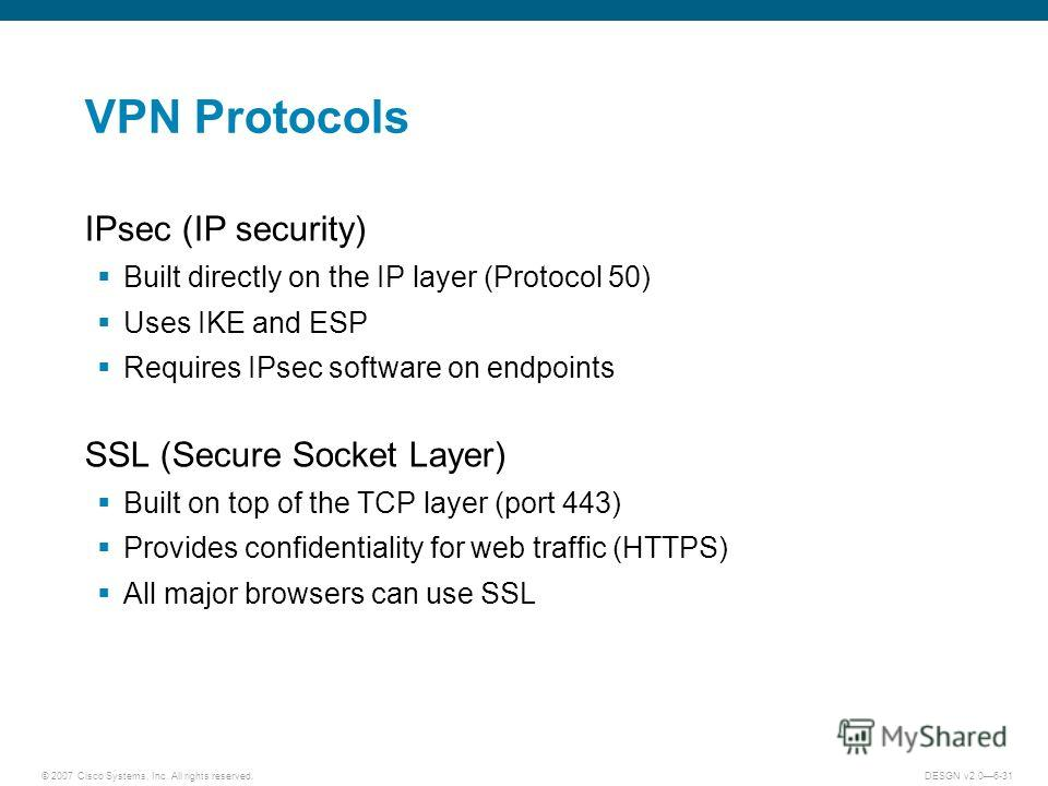 © 2007 Cisco Systems, Inc. All rights reserved.DESGN v2.06-31 VPN Protocols IPsec (IP security) Built directly on the IP layer (Protocol 50) Uses IKE and ESP Requires IPsec software on endpoints SSL (Secure Socket Layer) Built on top of the TCP layer