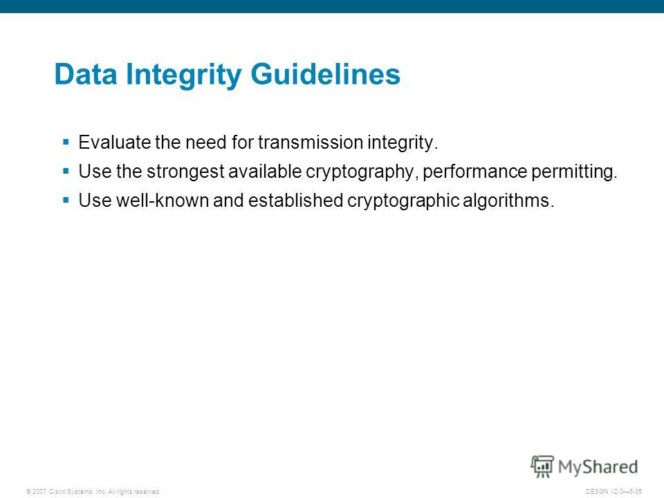 © 2007 Cisco Systems, Inc. All rights reserved.DESGN v2.06-35 Data Integrity Guidelines Evaluate the need for transmission integrity. Use the strongest available cryptography, performance permitting. Use well-known and established cryptographic algor