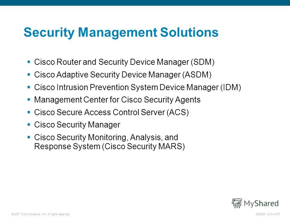 © 2007 Cisco Systems, Inc. All rights reserved.DESGN v2.06-37 Security Management Solutions Cisco Router and Security Device Manager (SDM) Cisco Adaptive Security Device Manager (ASDM) Cisco Intrusion Prevention System Device Manager (IDM) Management