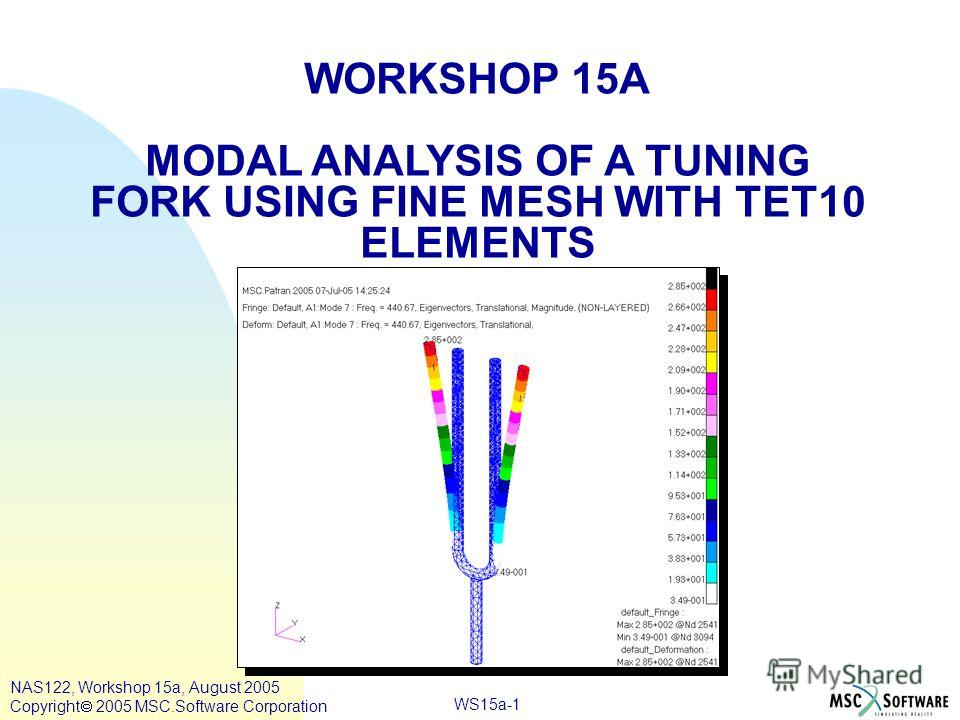 WS15a-1 WORKSHOP 15A MODAL ANALYSIS OF A TUNING FORK USING FINE MESH WITH TET10 ELEMENTS NAS122, Workshop 15a, August 2005 Copyright 2005 MSC.Software Corporation