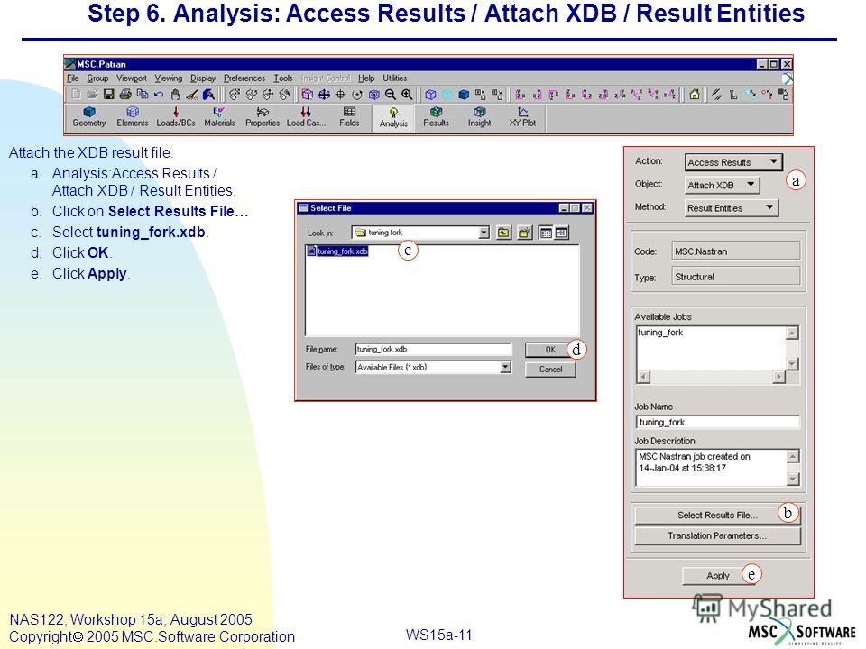 WS15a-11 NAS122, Workshop 15a, August 2005 Copyright 2005 MSC.Software Corporation Step 6. Analysis: Access Results / Attach XDB / Result Entities Attach the XDB result file. a.Analysis:Access Results / Attach XDB / Result Entities. b.Click on Select
