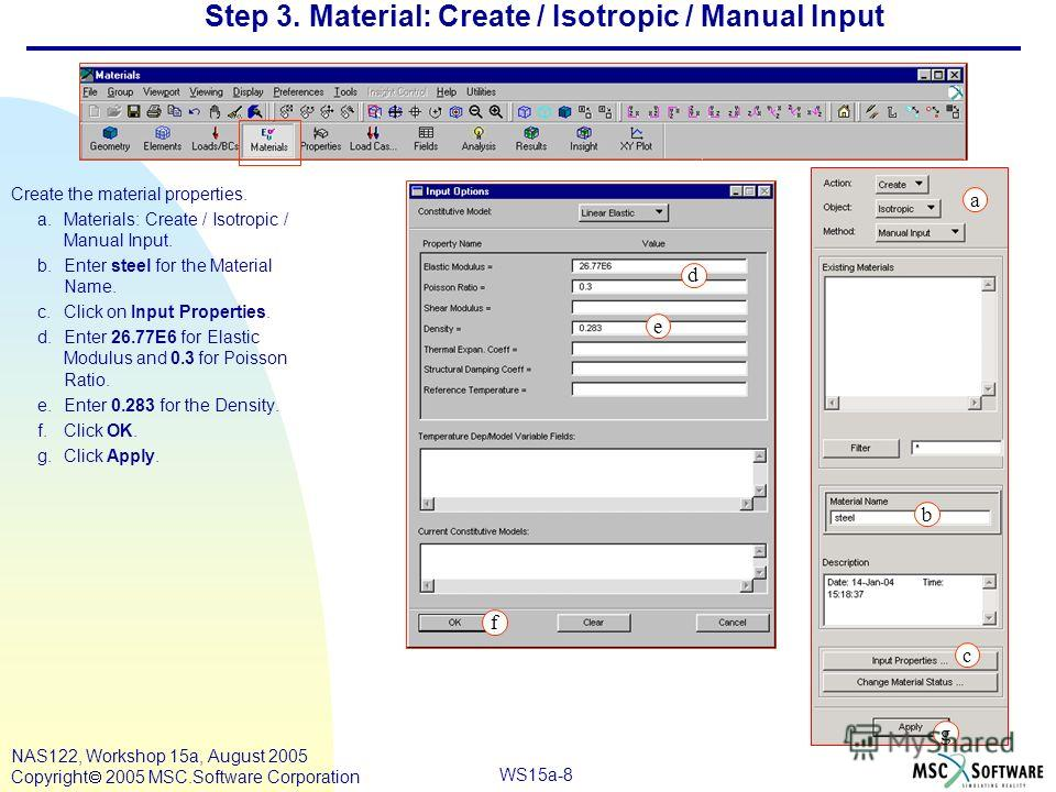 WS15a-8 NAS122, Workshop 15a, August 2005 Copyright 2005 MSC.Software Corporation Step 3. Material: Create / Isotropic / Manual Input Create the material properties. a.Materials: Create / Isotropic / Manual Input. b.Enter steel for the Material Name.