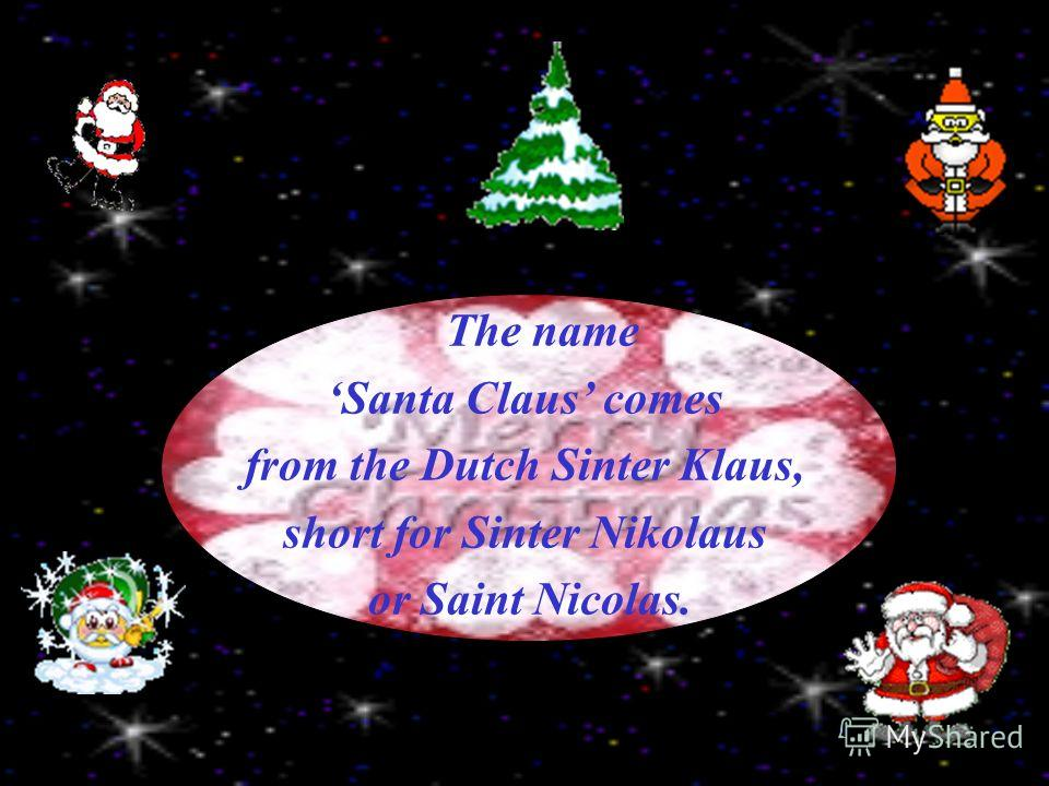 The name Santa Claus comes from the Dutch Sinter Klaus, short for Sinter Nikolaus or Saint Nicolas.