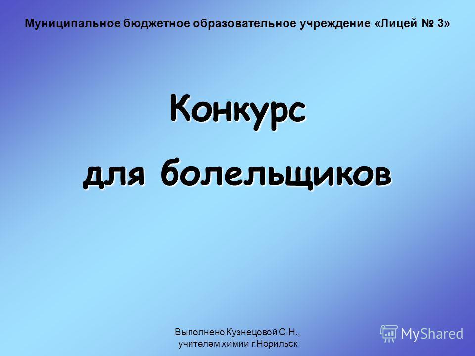 Выполнено Кузнецовой О.Н., учителем химии г.Норильск Конкурс для болельщиков Муниципальное бюджетное образовательное учреждение «Лицей 3»