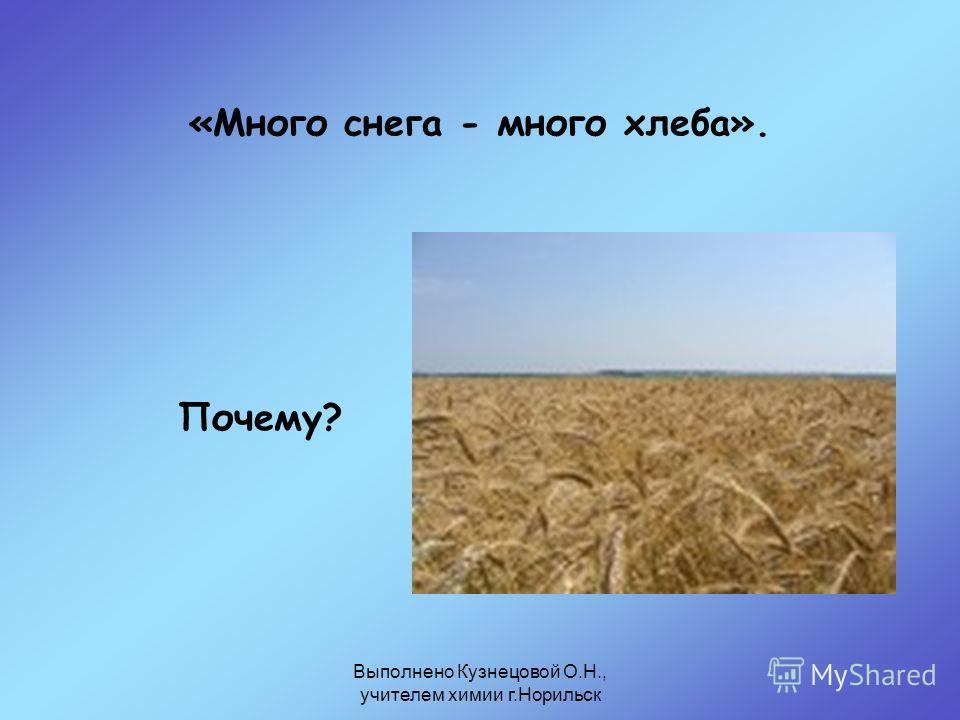Выполнено Кузнецовой О.Н., учителем химии г.Норильск «Много снега - много хлеба». Почему?