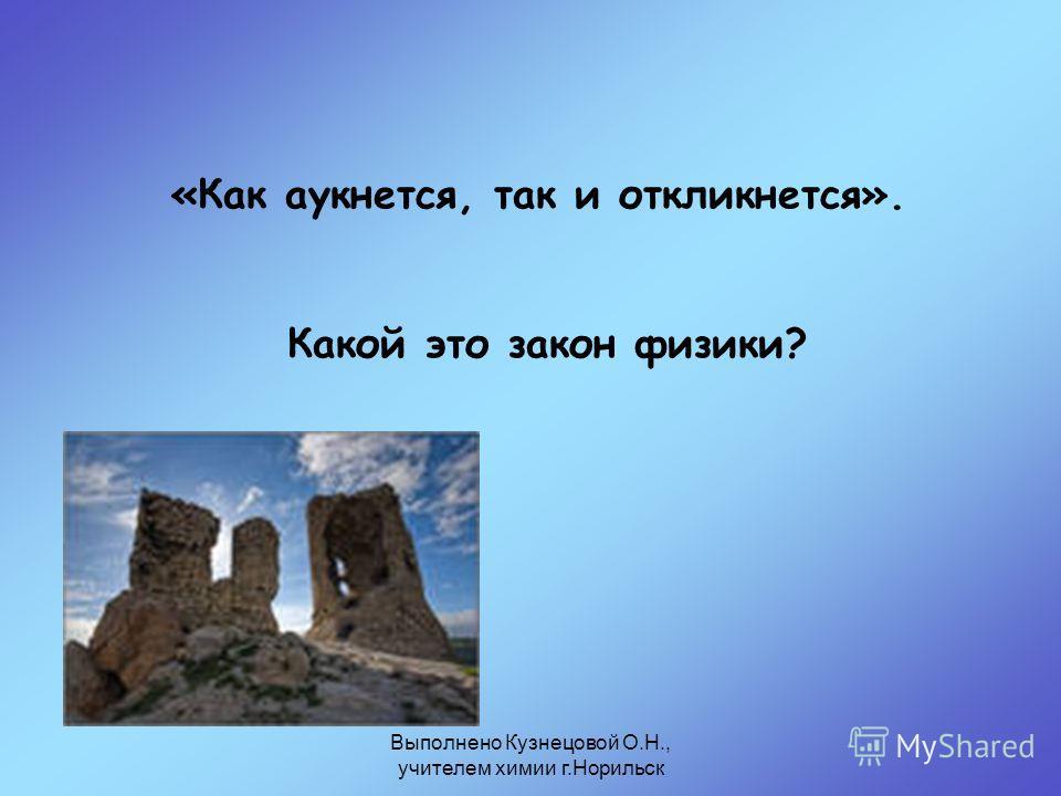 Выполнено Кузнецовой О.Н., учителем химии г.Норильск «Как аукнется, так и откликнется». Какой это закон физики?