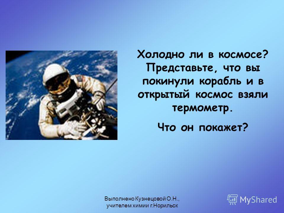 Выполнено Кузнецовой О.Н., учителем химии г.Норильск Холодно ли в космосе? Представьте, что вы покинули корабль и в открытый космос взяли термометр. Что он покажет?