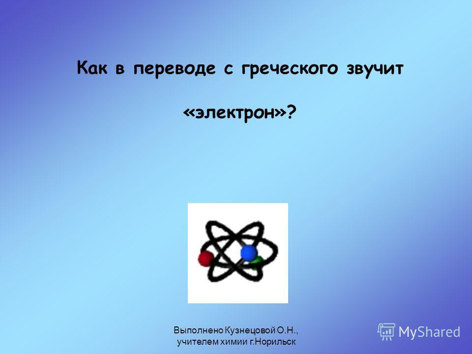 Выполнено Кузнецовой О.Н., учителем химии г.Норильск Как в переводе с греческого звучит «электрон»?