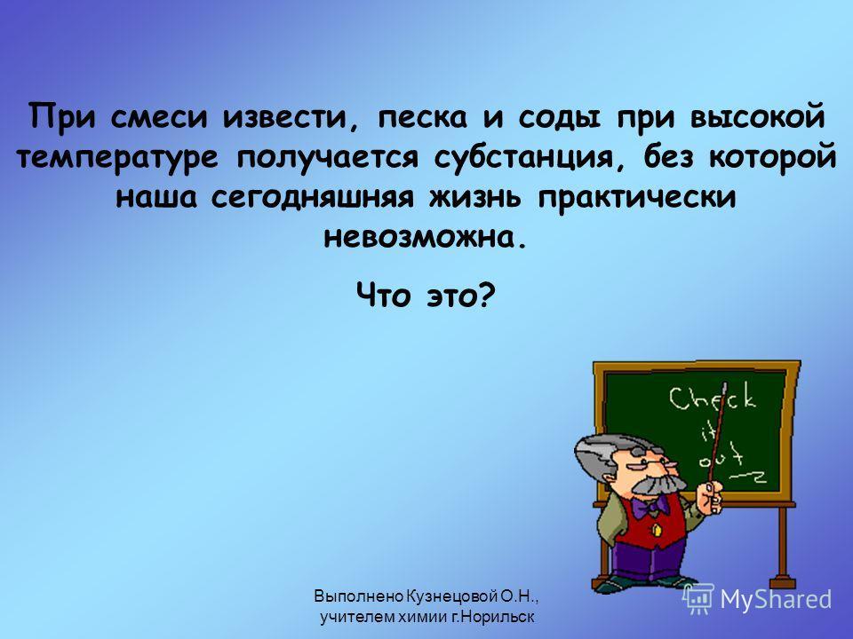 Выполнено Кузнецовой О.Н., учителем химии г.Норильск При смеси извести, песка и соды при высокой температуре получается субстанция, без которой наша сегодняшняя жизнь практически невозможна. Что это?