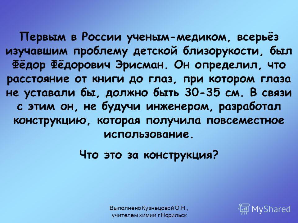 Выполнено Кузнецовой О.Н., учителем химии г.Норильск Первым в России ученым-медиком, всерьёз изучавшим проблему детской близорукости, был Фёдор Фёдорович Эрисман. Он определил, что расстояние от книги до глаз, при котором глаза не уставали бы, должно