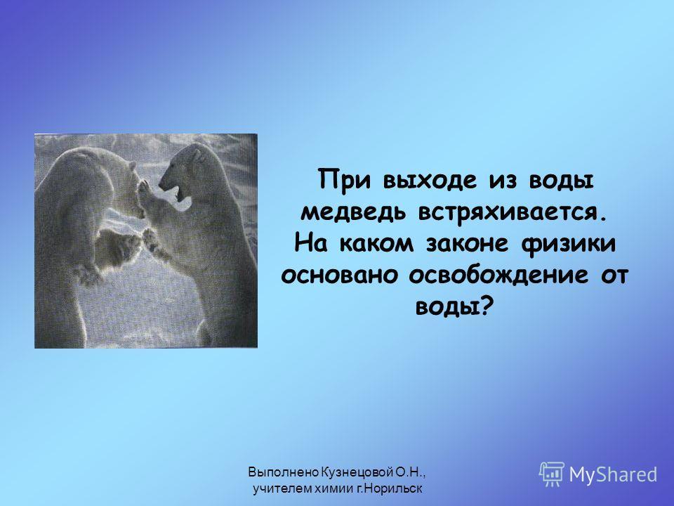 Выполнено Кузнецовой О.Н., учителем химии г.Норильск При выходе из воды медведь встряхивается. На каком законе физики основано освобождение от воды?