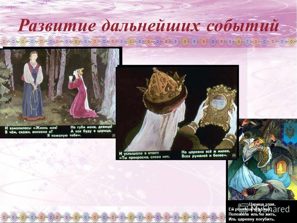Давайте подумаем ! Какими словами мы можем выразить отношение царицы к царевне ? Как относится царевна к царице, которая ее решила погубить ; к Чернавке, которая уводит девушку в темный лес ? Про какую из героинь мы можем сказать, что она обладает и