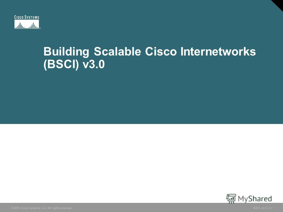 © 2006 Cisco Systems, Inc. All rights reserved. BSCI v3.01-1 Building Scalable Cisco Internetworks (BSCI) v3.0