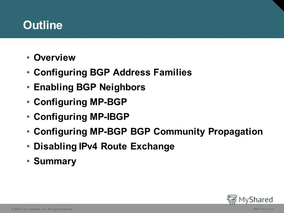 © 2006 Cisco Systems, Inc. All rights reserved. MPLS v2.25-2 Outline Overview Configuring BGP Address Families Enabling BGP Neighbors Configuring MP-BGP Configuring MP-IBGP Configuring MP-BGP BGP Community Propagation Disabling IPv4 Route Exchange Su