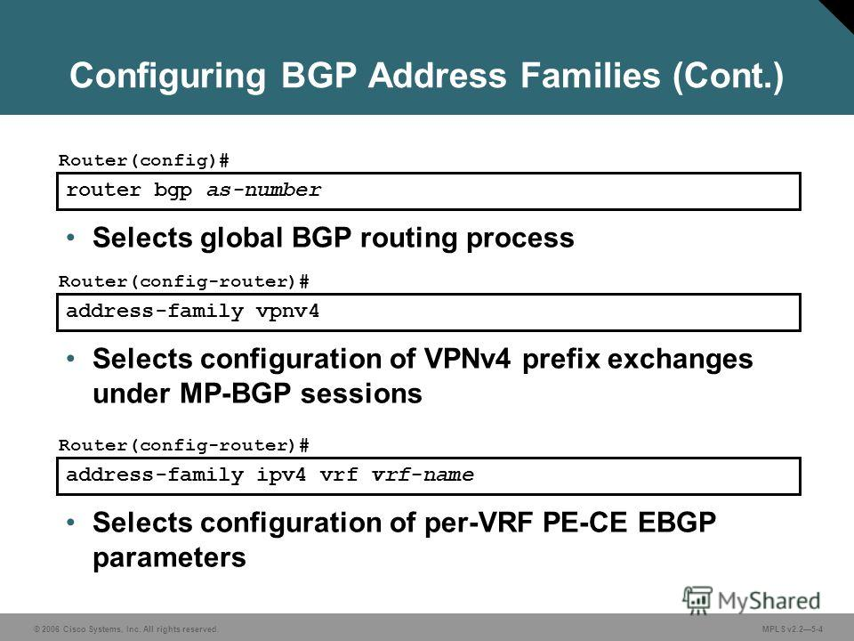 © 2006 Cisco Systems, Inc. All rights reserved. MPLS v2.25-4 router bgp as-number Router(config)# Selects global BGP routing process address-family vpnv4 Router(config-router)# Selects configuration of VPNv4 prefix exchanges under MP-BGP sessions add