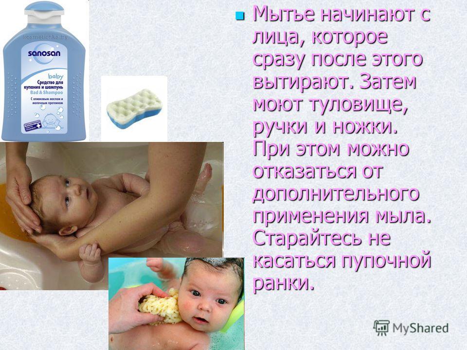 Мытье начинают с лица, которое сразу после этого вытирают. Затем моют туловище, ручки и ножки. При этом можно отказаться от дополнительного применения мыла. Старайтесь не касаться пупочной ранки. Мытье начинают с лица, которое сразу после этого вытир