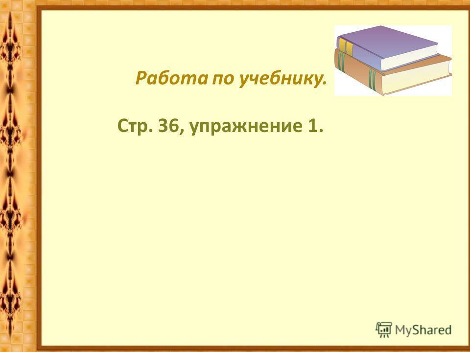 Работа по учебнику. Стр. 36, упражнение 1.